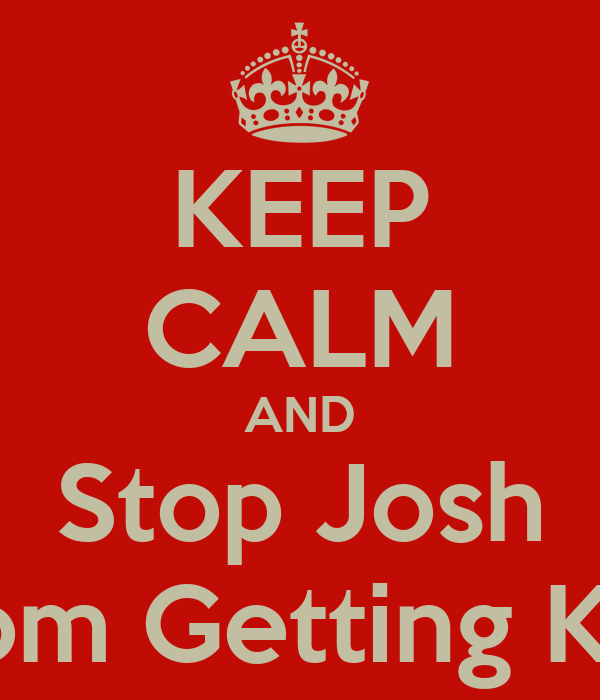 KEEP CALM AND Stop Josh From Getting KFC