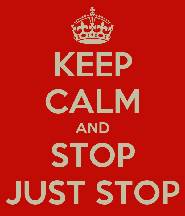 KEEP CALM AND STOP JUST STOP