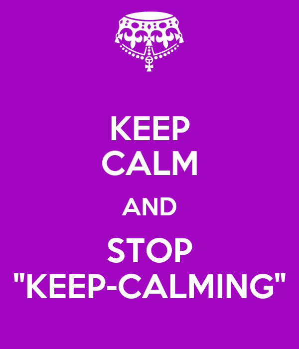 "KEEP CALM AND STOP ""KEEP-CALMING"""