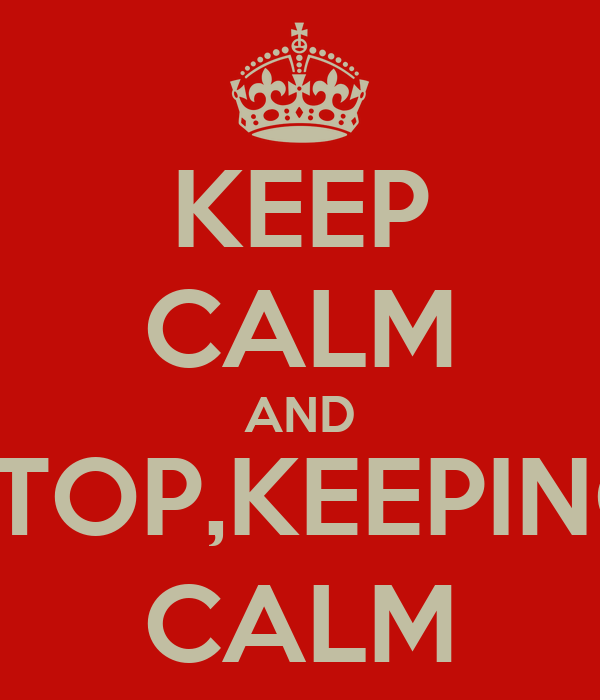 KEEP CALM AND STOP,KEEPING CALM