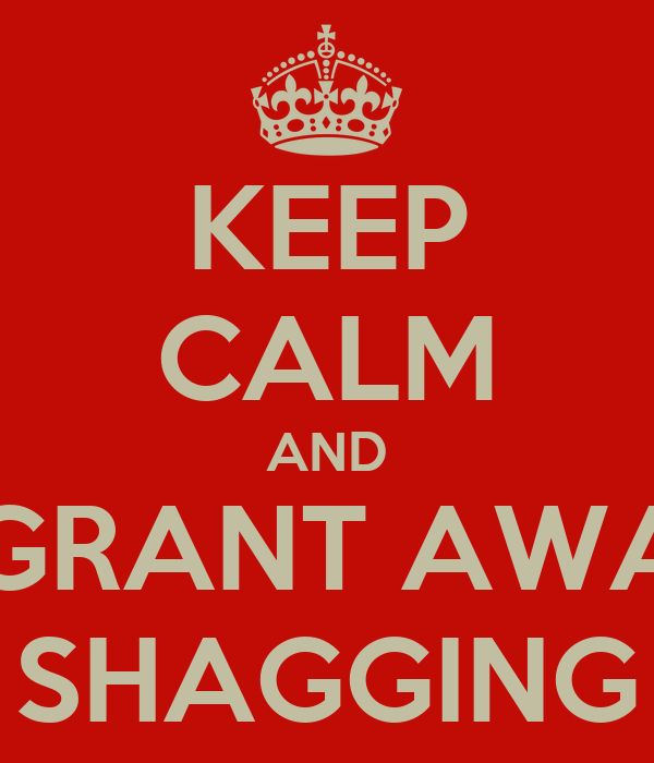 KEEP CALM AND STOP KEEPING GRANT AWAKE WITH YOUR SHAGGING