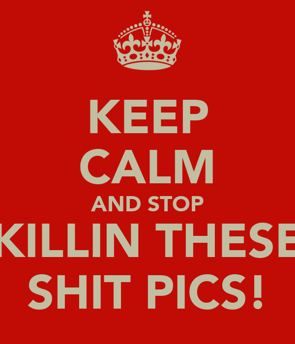 KEEP CALM AND STOP KILLIN THESE SHIT PICS!