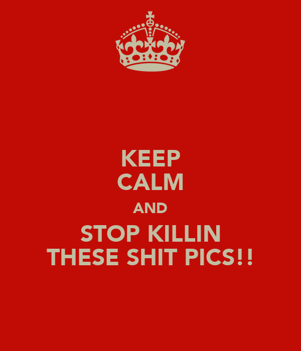 KEEP CALM AND STOP KILLIN THESE SHIT PICS!!