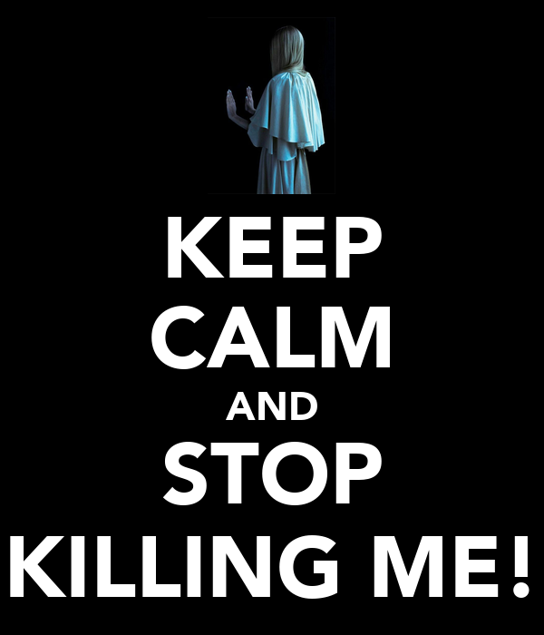 KEEP CALM AND STOP KILLING ME!