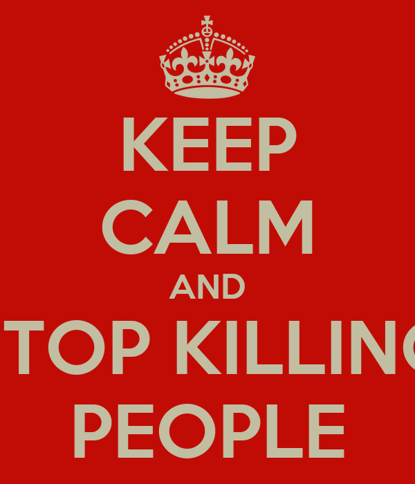 KEEP CALM AND STOP KILLING PEOPLE