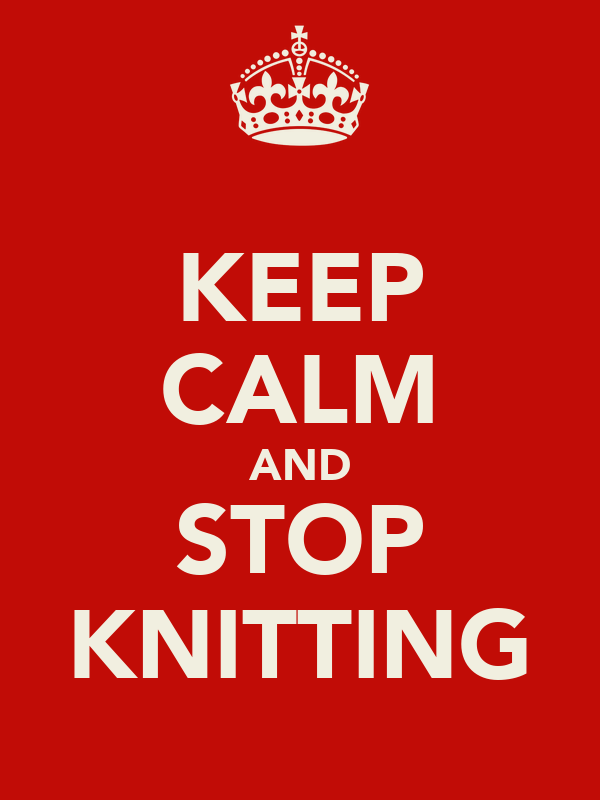 KEEP CALM AND STOP KNITTING