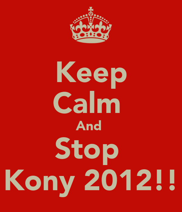 Keep Calm  And  Stop  Kony 2012!!
