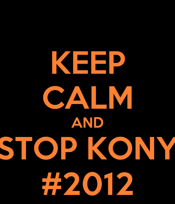 KEEP CALM AND STOP KONY #2012