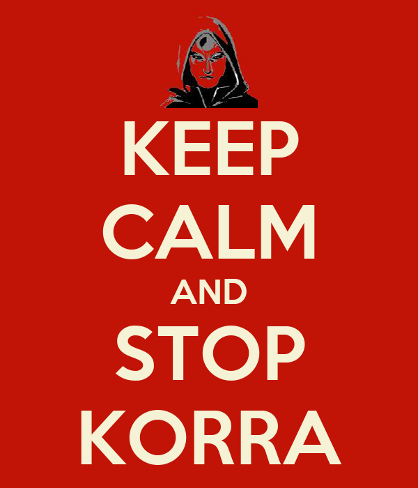 KEEP CALM AND STOP KORRA