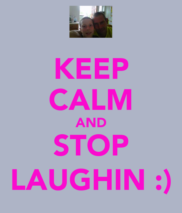 KEEP CALM AND STOP LAUGHIN :)
