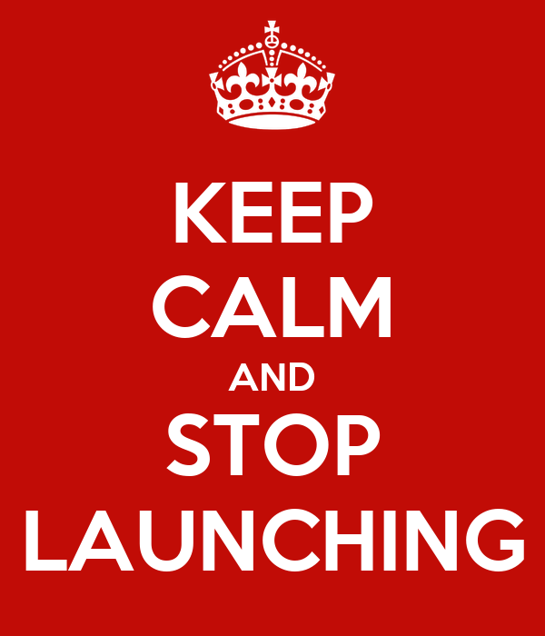 KEEP CALM AND STOP LAUNCHING