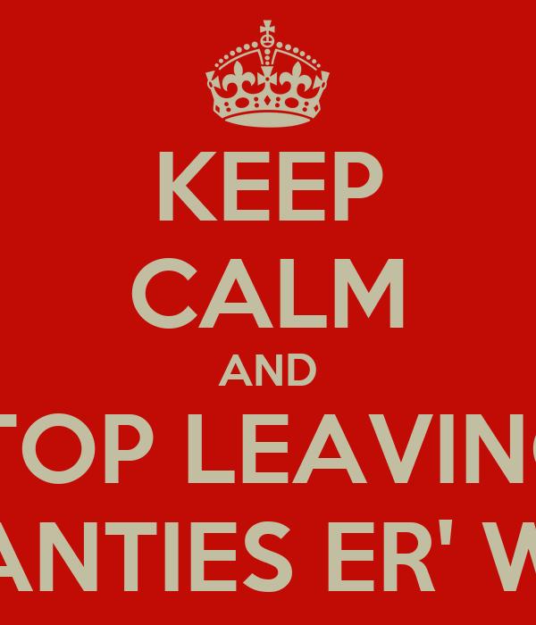 KEEP CALM AND STOP LEAVING  YO PANTIES ER' WHERE