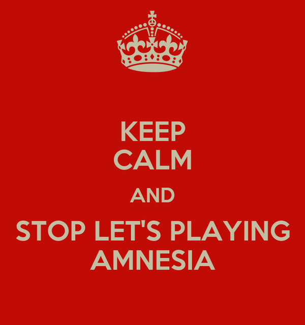 KEEP CALM AND STOP LET'S PLAYING AMNESIA