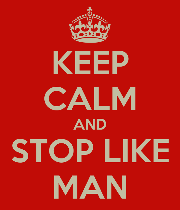 KEEP CALM AND STOP LIKE MAN