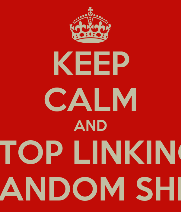 KEEP CALM AND STOP LINKING RANDOM SHIT