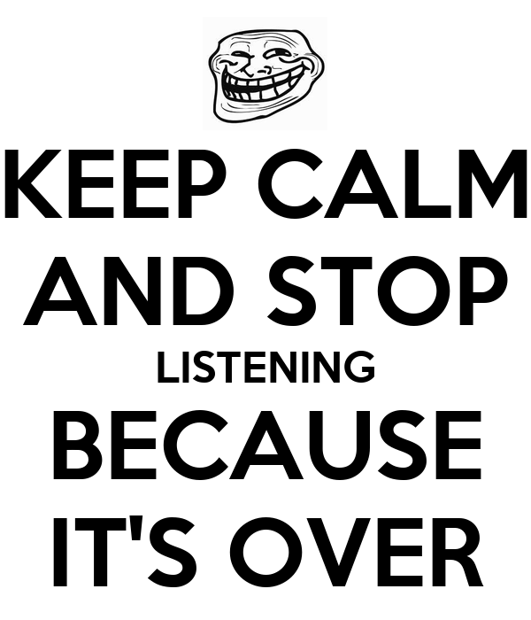KEEP CALM AND STOP LISTENING BECAUSE IT'S OVER
