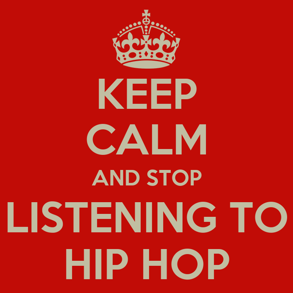 KEEP CALM AND STOP LISTENING TO HIP HOP