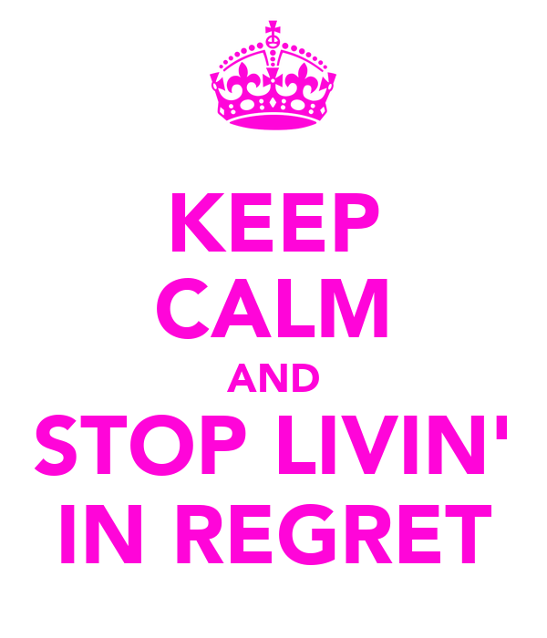 KEEP CALM AND STOP LIVIN' IN REGRET
