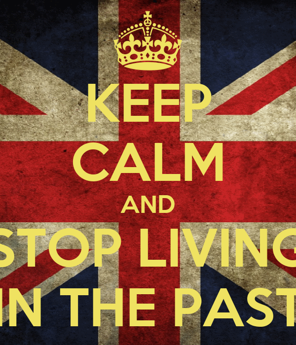 KEEP CALM AND STOP LIVING IN THE PAST