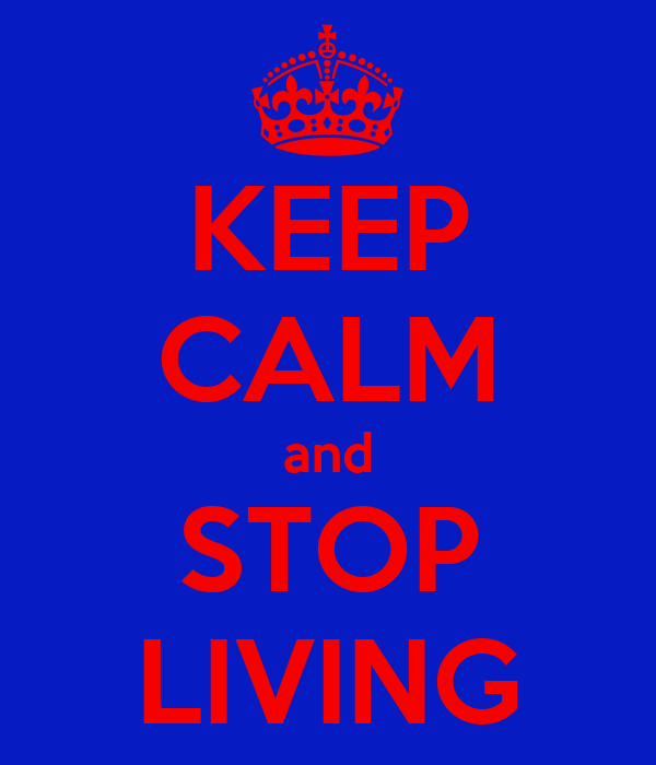 KEEP CALM and STOP LIVING
