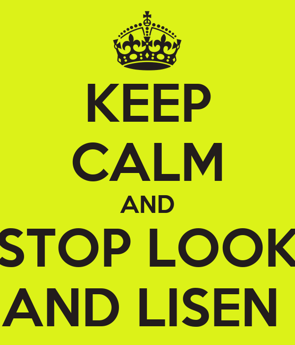 KEEP CALM AND STOP LOOK AND LISEN
