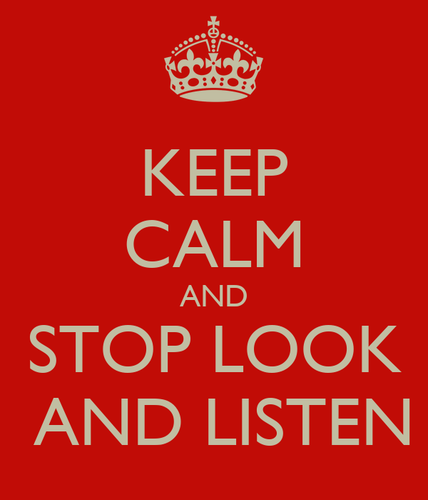 KEEP CALM AND STOP LOOK    AND LISTEN