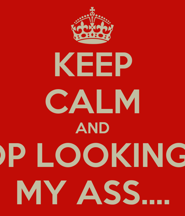 KEEP CALM AND STOP LOOKING AT MY ASS....