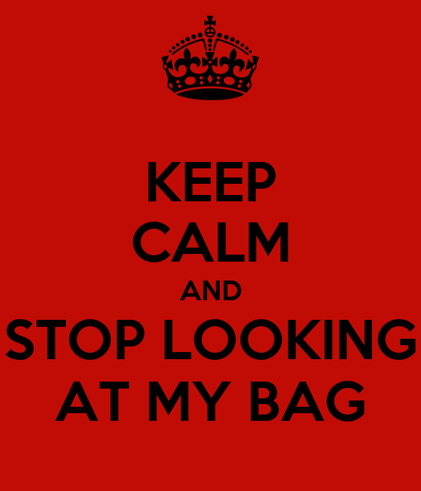 KEEP CALM AND STOP LOOKING AT MY BAG
