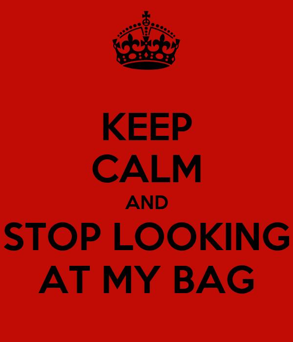 KEEP CALM AND STOP LOOKING AT MY BAG