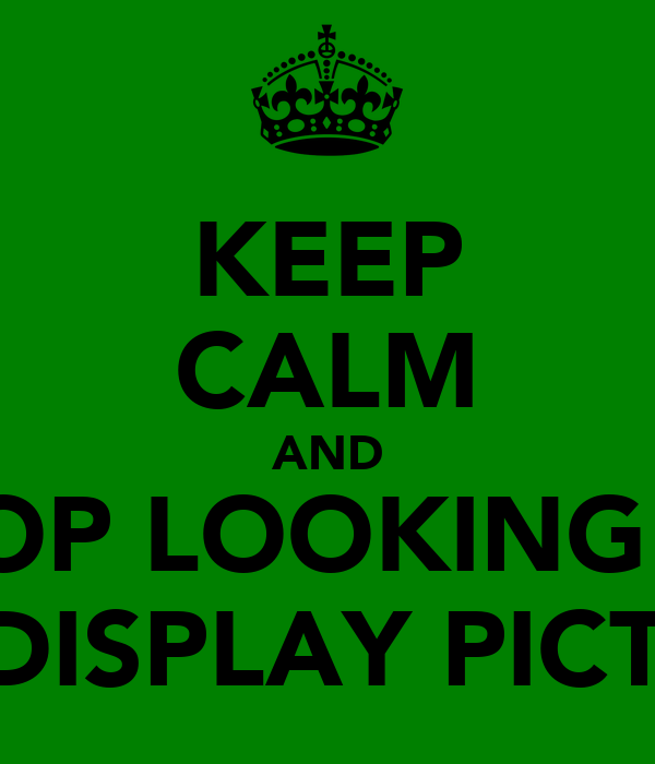KEEP CALM AND STOP LOOKING AT MY DISPLAY PICTURE