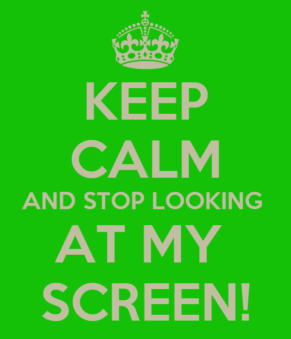 KEEP CALM AND STOP LOOKING  AT MY  SCREEN!