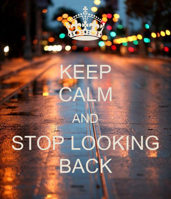 KEEP CALM AND STOP LOOKING BACK