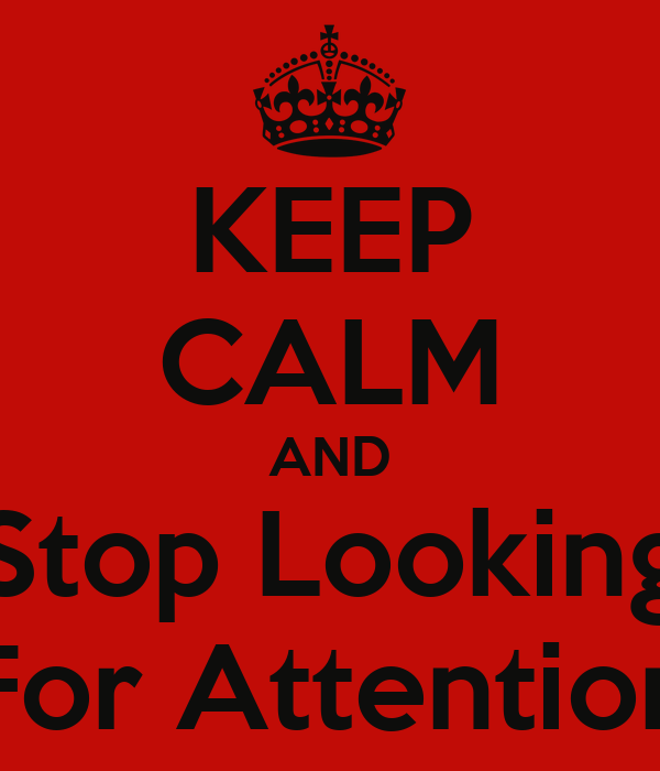 KEEP CALM AND Stop Looking For Attention