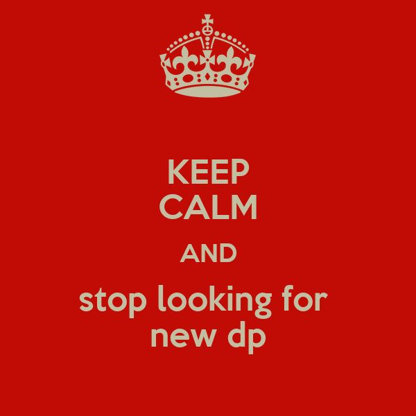 KEEP CALM AND stop looking for  new dp