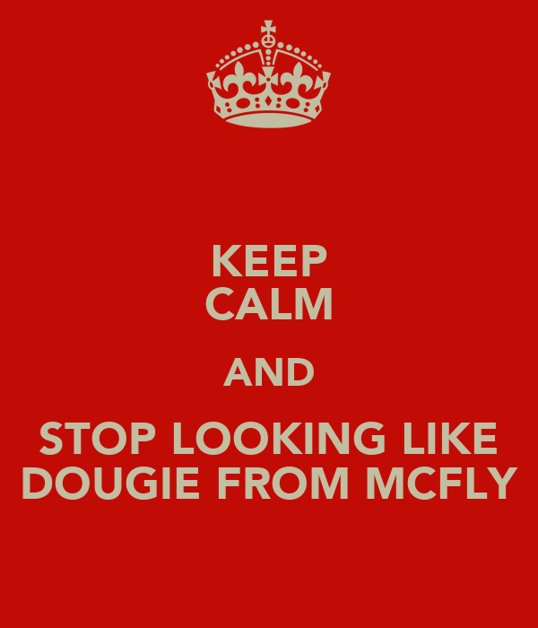 KEEP CALM AND STOP LOOKING LIKE DOUGIE FROM MCFLY