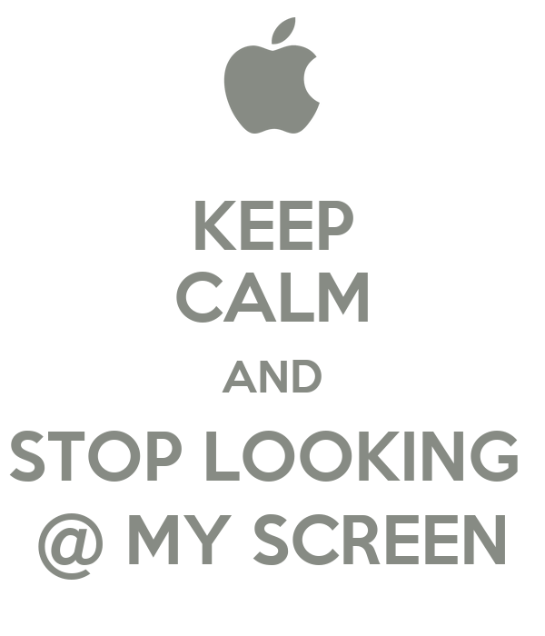 KEEP CALM AND STOP LOOKING  @ MY SCREEN