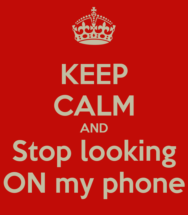 KEEP CALM AND Stop looking ON my phone