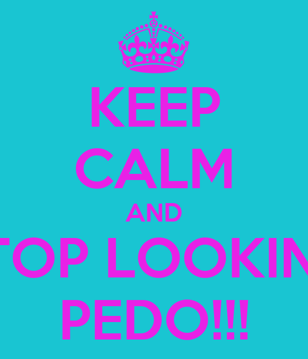KEEP CALM AND STOP LOOKING PEDO!!!