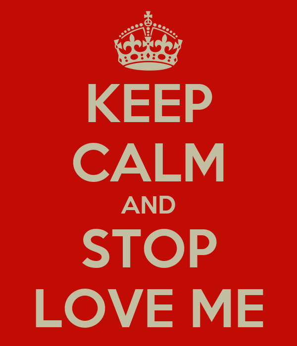 KEEP CALM AND STOP LOVE ME