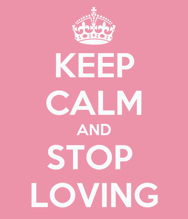 KEEP CALM AND STOP   LOVING