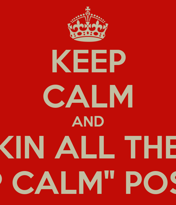 """KEEP CALM AND STOP MAKIN ALL THESE DAMN """"KEEP CALM"""" POSTERS"""