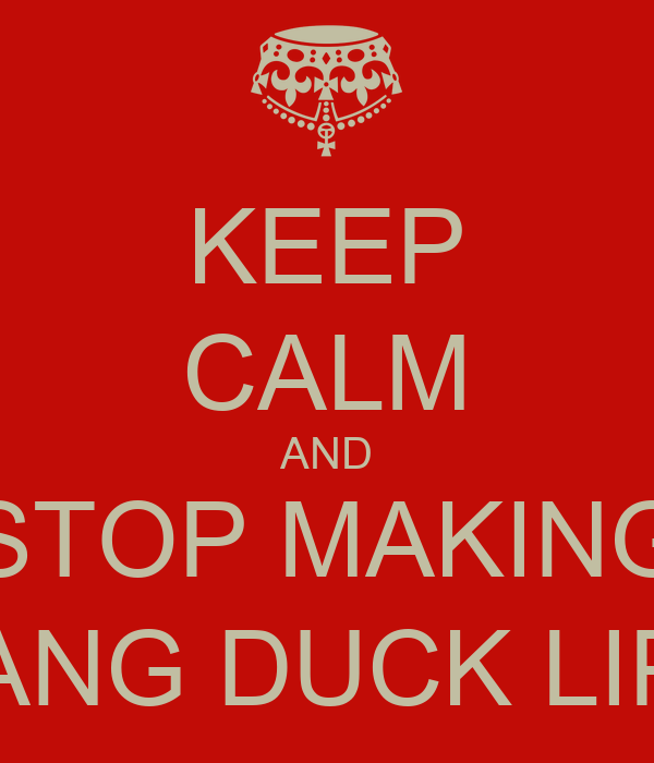 KEEP CALM AND STOP MAKING DANG DUCK LIPS