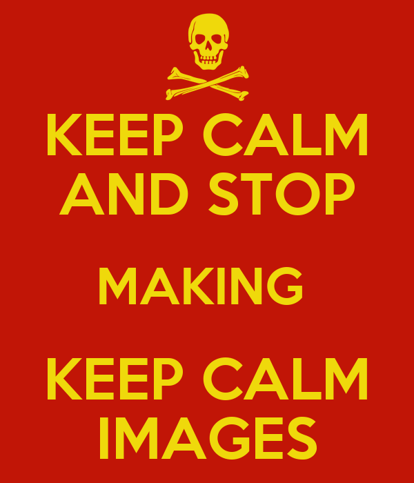 KEEP CALM AND STOP MAKING  KEEP CALM IMAGES
