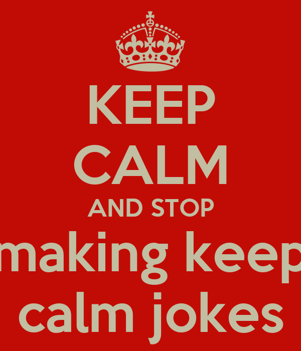 KEEP CALM AND STOP making keep calm jokes