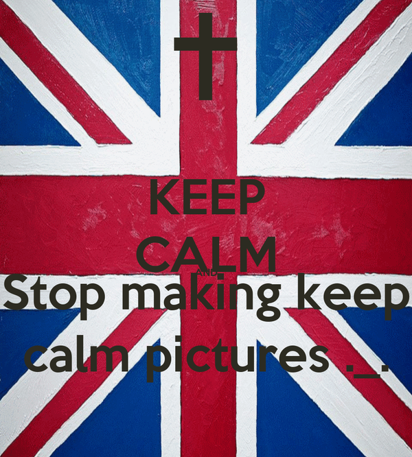 KEEP CALM AND Stop making keep calm pictures ._.