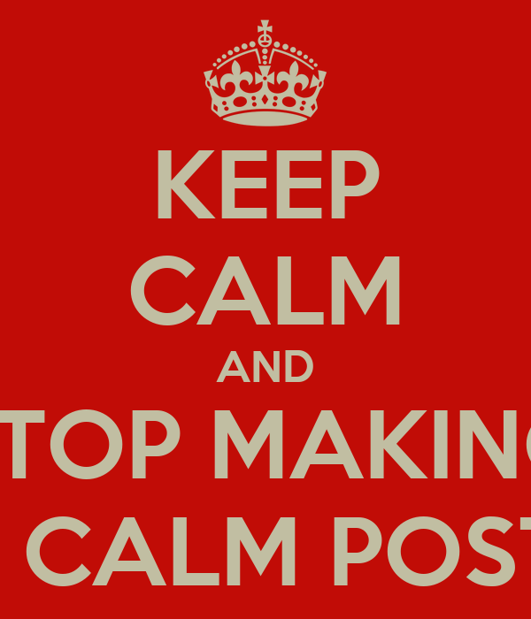 KEEP CALM AND STOP MAKING KEEP CALM POSTERS!