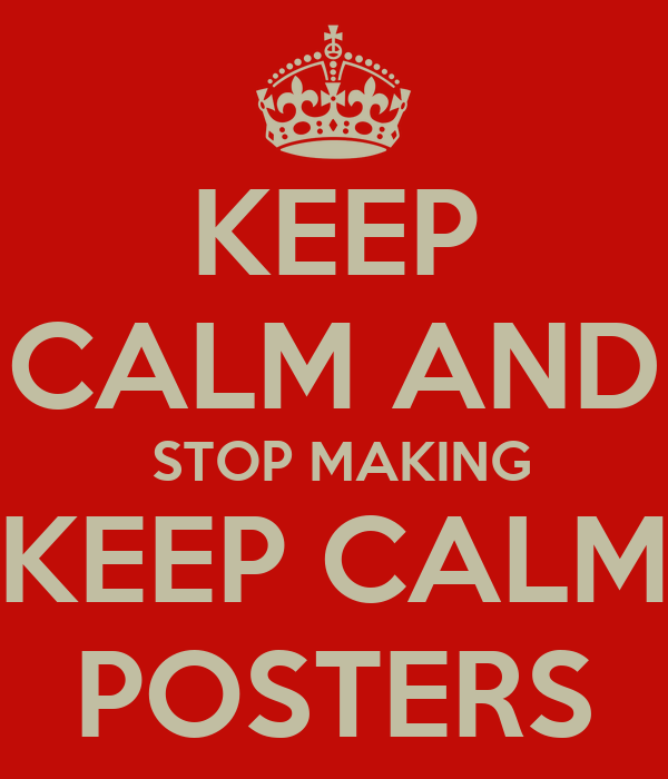 KEEP CALM AND  STOP MAKING KEEP CALM POSTERS