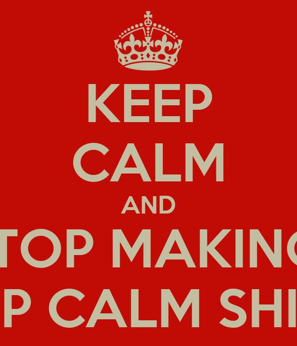 KEEP CALM AND STOP MAKING  KEEP CALM SHIRTS