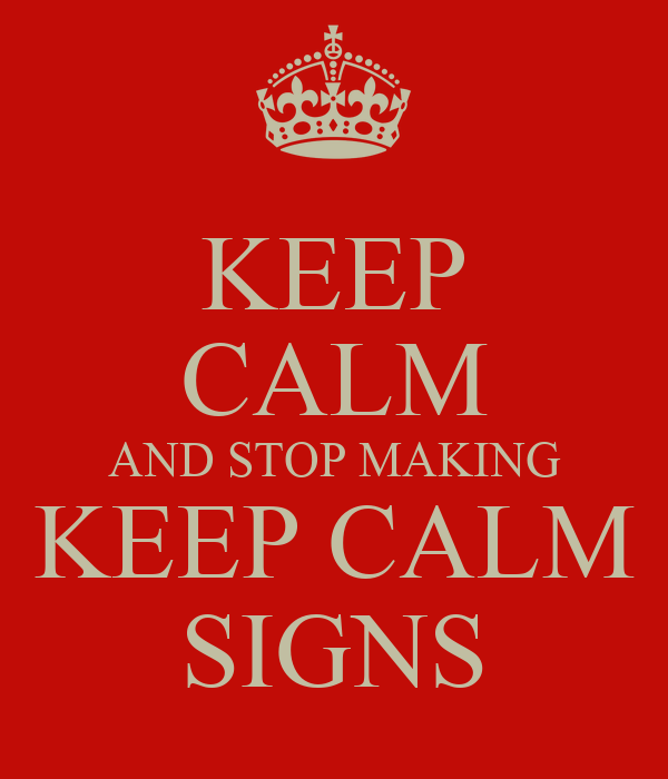 KEEP CALM AND STOP MAKING KEEP CALM SIGNS