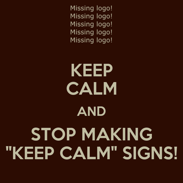 """KEEP CALM AND STOP MAKING """"KEEP CALM"""" SIGNS!"""